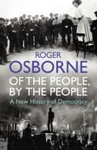 Of The People, By The People - A New History of Democracy ebook by Roger Osborne