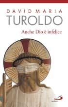 Anche Dio è infelice ebook by David Maria Turoldo