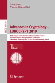 Advances in Cryptology – EUROCRYPT 2019 - 38th Annual International Conference on the Theory and Applications of Cryptographic Techniques, Darmstadt, Germany, May 19–23, 2019, Proceedings, Part I ebook by Yuval Ishai, Vincent Rijmen