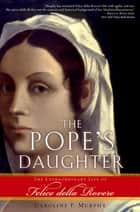 The Pope's Daughter - The Extraordinary Life of Felice della Rovere ebook by Caroline P. Murphy
