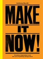 Make It Now! - Creative Inspiration and the Art of Getting Things Done ebook by Anthony Burrill
