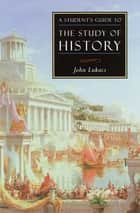 A Student's Guide to the Study of History ebook by John Lukacs