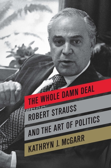 The Whole Damn Deal - Robert Strauss and the Art of Politics ebook by Kathryn J. McGarr