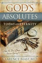 God's Absolutes for Today and Eternity ebook by Clarence Mast Jr.
