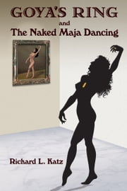 Goya's Ring and The Naked Maja Dancing ebook by Richard Katz