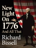 New Light on 1776 and All That ebook by Richard Bissell