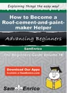 How to Become a Roof-cement-and-paint-maker Helper - How to Become a Roof-cement-and-paint-maker Helper ebook by Lai Otis