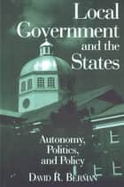 Local Government and the States: Autonomy, Politics and Policy - Autonomy, Politics and Policy ebook by David Berman