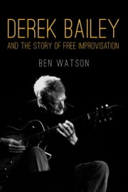 Derek Bailey and the Story of Free Improvisation ebook by Ben Watson