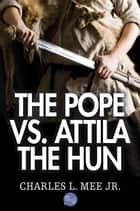The Pope Vs. Attila the Hun ebook by Charles L. Mee Jr.