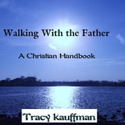 Walking With the Father - A Christian Handbook ebook by Tracy Kauffman