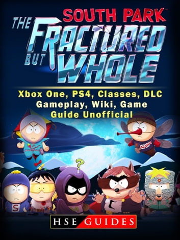 South Park The Fractured But Whole Xbox One, PS4, Classes, DLC, Gameplay, Wiki, Game Guide Unofficial ebook by Hse Guides