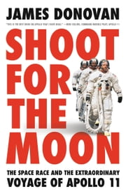 Shoot for the Moon - The Space Race and the Extraordinary Voyage of Apollo 11 ekitaplar by James Donovan