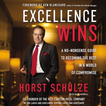 Excellence Wins - A No-Nonsense Guide to Becoming the Best in a World of Compromise audiobook by Horst Schulze