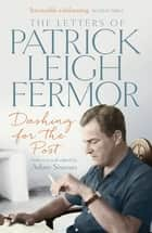 Dashing for the Post - The Letters of Patrick Leigh Fermor eBook by Patrick Leigh Fermor, Adam Sisman