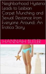 Neighborhood Hysteria Leads to Lesbian Carpet Munching and Sexual Deviance from Everyone Around: An Erotica Story ebook by Hannah Butler