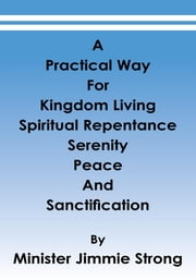 A Practical Way - For Kingdom Living, Spiritual Repentance, Serenity, Peace, and Sanctification ebook by Minister Jimmie Strong