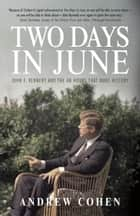 Two Days in June - John F. Kennedy and the 48 Hours that Made History ebook by Andrew Cohen