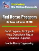 21st Century U.S. Military Documents: Red Horse Program (Air Force Instruction 10-209) - Rapid Engineer Deployable Heavy Operational Repair Squadron Engineers, Mobile Heavy Engineering ebook by Progressive Management