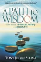 A Path to Wisdom - How to live a balanced, healthy and peaceful life ebook by Tony Jeton Selimi