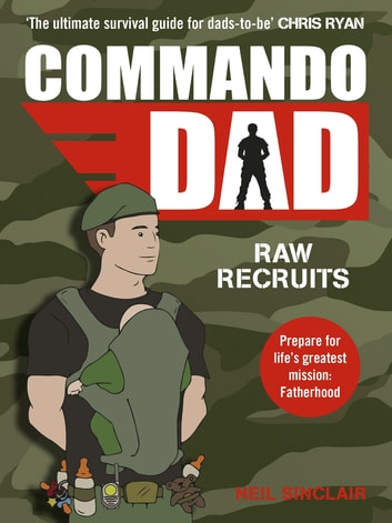 Commando Dad - Advice for Raw Recruits: From pregnancy to birth eBook by Neil Sinclair