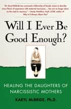 Will I Ever Be Good Enough? - Healing the Daughters of Narcissistic Mothers ebook by Dr. Karyl McBride, Ph.D.