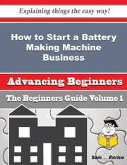 How to Start a Battery Making Machine Business (Beginners Guide) ebook by Jesse Perrin,Sam Enrico