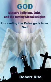 God, Mystery Religions, Cults, and the coming Global Religion - Unraveling the false gods from God! - Religion, #1 ebook by Robert Rite