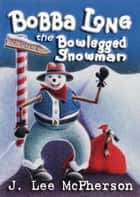 Bobba Long the Bowlegged Snowman ebook by J. Lee McPherson