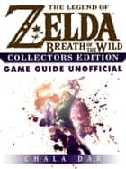 The Legend of Zelda Breath of the Wild Collectors Edition Game Guide Unofficial ebook by The Yuw