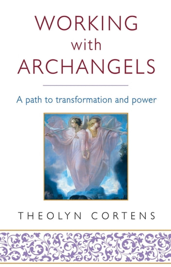 Working With Archangels - Your path to transformation and power ebook by Theolyn Cortens