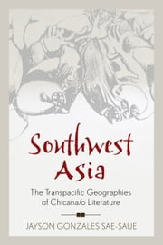 Southwest Asia - The Transpacific Geographies of Chicana/o Literature ebook by Jayson Gonzales Sae-Saue