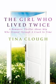 The Girl Who Lived Twice - A Romantic Thriller About Mia Who Slipped Through A Crack In Time ebook by Tina Clough