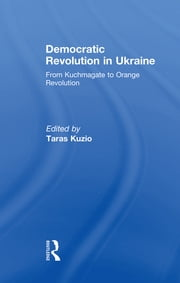 Democratic Revolution in Ukraine - From Kuchmagate to Orange Revolution ebook by Taras Kuzio