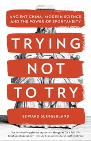 Trying Not to Try - Ancient China, Modern Science, and the Power of Spontaneity ebook by Edward Slingerland