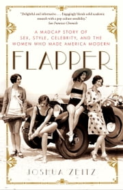 Flapper - A Madcap Story of Sex, Style, Celebrity, and the Women Who Made America Modern ebook by Joshua Zeitz
