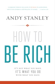 How to Be Rich - It's Not What You Have. It's What You Do With What You Have. ebook by Andy Stanley
