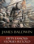 Fifty Famous Stories Retold - Illustrated ebook by James Baldwin