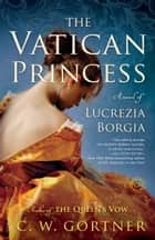 The Vatican Princess - A Novel of Lucrezia Borgia ebook by C. W. Gortner