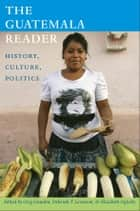 The Guatemala Reader - History, Culture, Politics ebook by Greg Grandin, Deborah T. Levenson, Elizabeth Oglesby