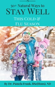 50+ Natural Ways to Stay Well This Cold & Flu Season ebook by Dr. Pamela Frank, BSc(Hons), ND