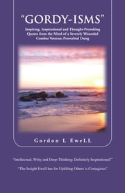 """GORDY-ISMS"" - Inspiring, Inspirational and Thought-Provoking Quotes from the Mind of a Severely Wounded Combat Veteran; Proverbial Dung ebook by Gordon L Ewell"