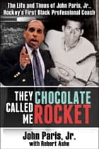 They Called Me Chocolate Rocket - The Life and Times of John Paris Jr., Hockey's First Black Professional Coach ebook by John Paris, Jr., Robert Ashe