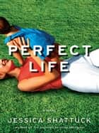 Perfect Life: A Novel ebook by Jessica Shattuck