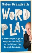 Word Play - A cornucopia of puns, anagrams and other contortions and curiosities of the English language ebook by Gyles Brandreth