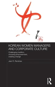 Korean Women Managers and Corporate Culture - Challenging Tradition, Choosing Empowerment, Creating Change ebook by Jean R. Renshaw