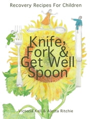 Knife, Fork & Get Well Spoon: Recovery Recipes for Children ebook by Kell, Victoria