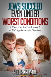 Jews Succeed even Under Worst Conditions: A Clear-Cut Jewish Approach to Raising Successful Children ebook by Peter Kalyabe