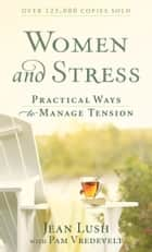 Women and Stress - Practical Ways to Manage Tension ebook by Jean Lush, Pam Vredevelt