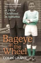 Bageye at the Wheel - A 1970s Childhood in Suburbia ebook by Colin Grant